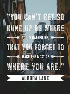 """You can't get so hung up on where you'd rather be, that you forget to make the most of where you are."" Aurora Lane from Passengers movie"