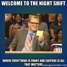Welcome to the night shift Where everything is funny and caffiene ...