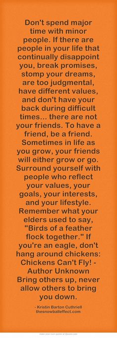 Don't spend major time with minor people. If there are people in your life that continually disappoint you, break promises, stomp your dreams, are too judgmental, have different values, and don't have your back during difficult times... there are not your friends. To have a friend, be a friend. Sometimes in life as you grow, your friends will either grow or go. Surround yourself with people who reflect your values, your goals, your interests, and your lifestyle. Remember...