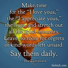 "*Make Time For The ""I Love You's,"" The Hugs, And Stretch Out All The Good Moments. Leaving No Room For Regrets Of Kind Words Left Unsaid. Say Them Daily. -Doe Zantamata"