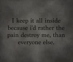 I keep it all inside because I'd rather the pain destroy me, than everyone else...not the best way to heal though.