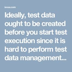 Ideally, test data ought to be created before you start test execution since it is hard to perform test data management. Since in many testing conditions, generation of test data requires numerous pre-strides or test environment arrangements which is extremely tedious. Likewise if test data generation is done while you are in test execution stage, you may surpass your testing deadline.