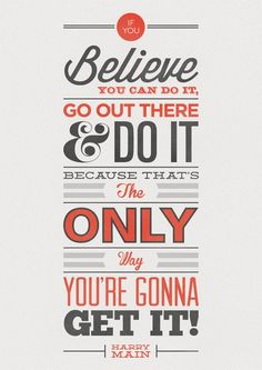 Believe You're Gunna Get It…  Inspired by professional BMX rider Harry Main and the quote he used in one of his web videos 'If you believe you can do it, go out there and do it, because thats the only way your going to get it'. Created byJonathan Minns