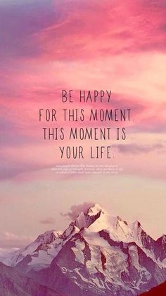 Be happy for this moment. This moment is your life. Be happy for this moment. This moment is your life. Great Quotes, Quotes To Live By, Me Quotes, Motivational Quotes, Inspirational Quotes, Happy Quotes, Qoutes, Celebrate Life Quotes, True Happiness Quotes