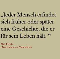 """""""Sooner or later, everybody makes up a story that he thinks to be his life."""" Max Frisch"""