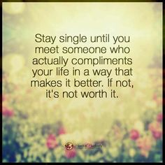 """""""Stay single until you meet someone who actually compliments your life in a way that makes it better. If not, it's not worth it."""""""