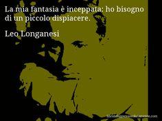 Aforisma di Leo Longanesi , La mia fantasia è inceppata, ho bisogno di un piccolo dispiacere.