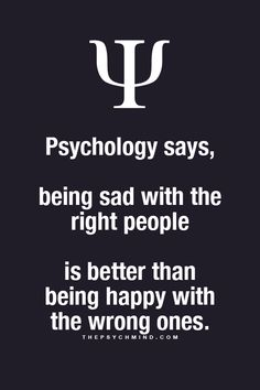 psychology says, being sad with the right people is better than being happy with the wrong ones. psychology says, being sad with the right people is better than being happy with the wrong ones. Psychology Says, Psychology Fun Facts, Psychology Quotes, Great Quotes, Quotes To Live By, Life Quotes, Physiological Facts, Psycho Facts, Motivational Quotes