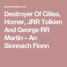 Destroyer Of Cities, Homer, JRR Tolkien And George RR Martin – An Sionnach Fionn