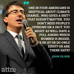 """One in four Americans is skeptical about climate change...Who gives a shit? That doesn't matter. You don't need people's opinions on a fact. You might as well have a poll asking which number is bigger 5 or 15? Or do owls exist? Or are there hats?"" ~John Oliver"