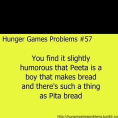 Hunger Games Problems #57   You find it slightly humorous that Peeta is a boy that makes bread and there's suck a thing as Pita bread