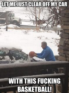 Let me just clear off my car with this f*cking basketball