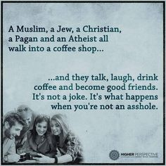 """Don't be an #asshole #muslim #christian #jew #athiest #pagan #coffee #higherperspective #higherperspectives"""