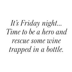 "I'll save you, Chardonnay!   ""It's Friday night...time to be a hero and rescue some wine trapped in a bottle."" -Unknown"