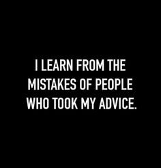 I learn from the mistakes of people who took my advice