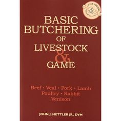 Basic Butchering of Livestock & Game - Beef, Veal, Pork, Lamb, Poultry, Rabbit & Venison by John Mettler, Jr. A Must-Have! Complete, step-by-step instruction in the basics of butchering! LEM Products | The Leader In Game Processing