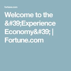 Welcome to the 'Experience Economy'   Fortune.com