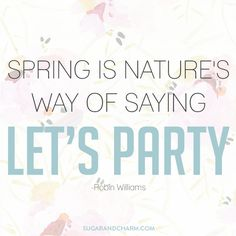 Spring is nature's way of saying 'let's party.' -- Robin Williams