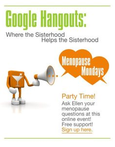 Sign up here - https://plus.google.com/events/c844dfstpukegkk5n9ohv0ku3m8 - for the next Menopause Mondays Google Hangout on Monday, August 12, 5:30PM PST, 8:30PM EST.   Log onto your computers and watch Ellen in an open conversation about perimenopause, menopause and women's health.