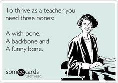 To thrive as a teacher you need three bones:  A wish bone, A backbone, & A funny bone.