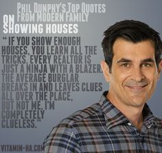 """""""If you show enough houses, you learn all the tricks. Every Realtor is just a ninja with a blazer. The average burglar breaks in and leaves clues all over the place, but not me. I'm completely clueless."""" - Phil Dunphy how I ♥ thee. Haha Funny, You Funny, Funny Stuff, Phil Dunphy Quotes, Modern Family Quotes, Real Estate Humor, Top Quotes, I Love To Laugh, Happy Thoughts"""