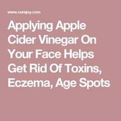 Applying Apple Cider Vinegar On Your Face Helps Get Rid Of Toxins, Eczema, Age Spots
