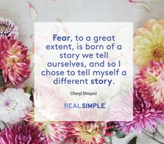 """The Real Simple Daily Thought """"Fear, to a great extent, is born of a story we tell ourselves, and so I chose to tell myself a different story."""""""