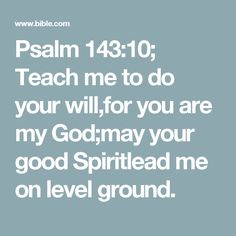 Psalm 143:10; Teach me to do your will,for you are my God;may your good Spiritlead me on level ground.