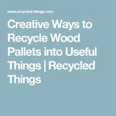 Creative Ways to Recycle Wood Pallets into Useful Things   Recycled Things