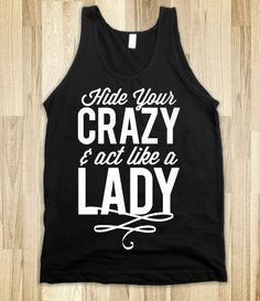 Hide Your Crazy  Act Like A Lady (Dark Tank)....