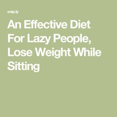 An Effective Diet For Lazy People, Lose Weight While Sitting