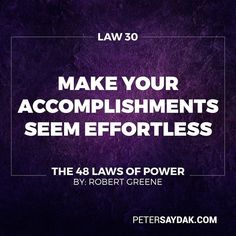 """Law 30: Make Your Accomplishments Seem Effortless """"Your actions must seem natural and executed with ease. All the toil and practice that go into them and also all the clever tricks must be concealed. When you act act effortlessly as if you could do much more.  Avoid the temptation of revealing how hard you work - it only raises questions. Teach no one your tricks or they will be used against you."""" -Robert Greene The 48 Laws of Power"""