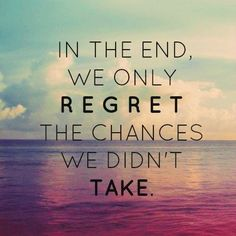 We only regret the chances we didn't take..