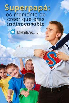 Superpapá: Es momento de creer que eres indispensable.