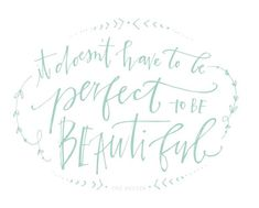 It doesn't have to be perfect to be beautiful....such an important thing to remember