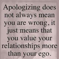 I think this is why I often apologize to my BFF even when I wish she would just apologize to me because she hurt me.