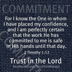 """Trust in the Lord.... """"is safe in HIS hands..."""" He plans, He works, He starts and finishes. There is never any worry on my end, for He is strong, He is able, He is capable, He is willing, and all the works of His heart and hand are GOOD."""