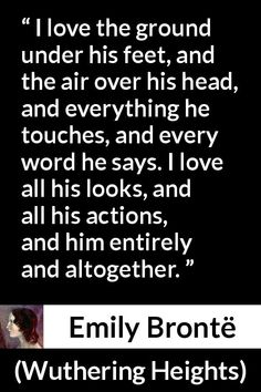 Emily Brontë quote about love from Wuthering Heights (1847) - I love the ground under his feet, and the air over his head, and everything he touches, and every word he says. I love all his looks, and all his actions, and him entirely and altogether.
