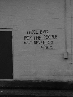 I feel bad for the people who never go crazy!