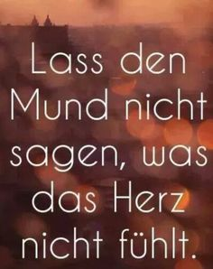 "Aww so poetic. In German it means: ""Don't let the mouth say what the heart doesn't feel."""