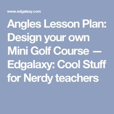 Angles Lesson Plan: Design your own Mini Golf Course — Edgalaxy: Cool Stuff for Nerdy teachers