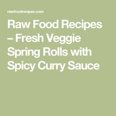Raw Food Recipes –   Fresh Veggie Spring Rolls with Spicy Curry Sauce
