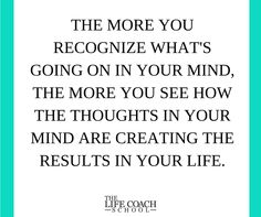 The more you recognize what's going on in your mind, the more you see how the thoughts in your mind are creating the results in your life. (Brooke Castillo) | TheLifeCoachSchool.com