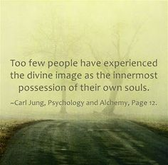 Too few people have experienced the divine image as the innermost possession of their own souls. ~Carl Jung, Psychology and Alchemy, Page 12.