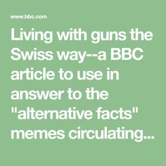 """Living with guns the Swiss way--a BBC article to use in answer to the """"alternative facts"""" memes circulating yet again."""