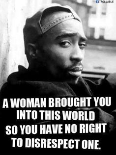 A woman brought you into this world so you have no right to disrespect one....tupac
