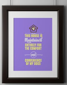 """Why is it that house guests forget this one simple fact: the dog lives here, you don't!This bold and quirky wall poster will remind your friends that dogs are family! Poster reads, """"This house is maintained entirely for the comfort …"""