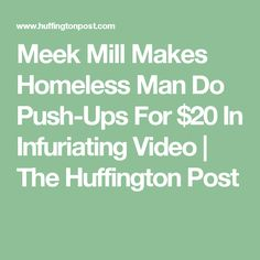 Meek Mill Makes Homeless Man Do Push-Ups For $20 In Infuriating Video   The Huffington Post