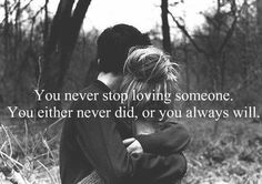 You never stop loving someone. You either never did, or you alwalys will.