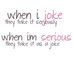 This happens all the time!! Why can't people understand when I'm joking around? Lol.
